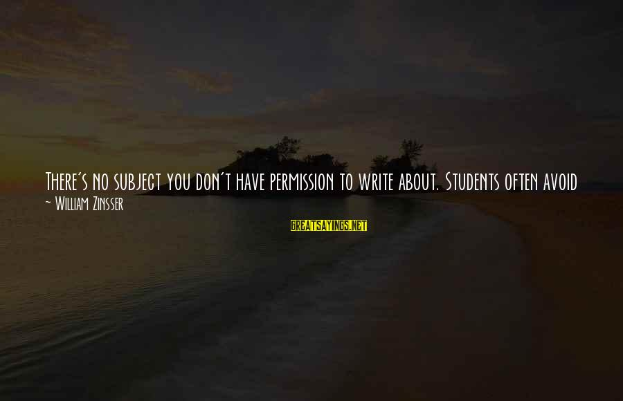 Don Assume Sayings By William Zinsser: There's no subject you don't have permission to write about. Students often avoid subjects close