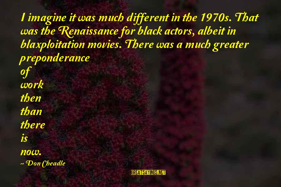 Don Cheadle Sayings By Don Cheadle: I imagine it was much different in the 1970s. That was the Renaissance for black