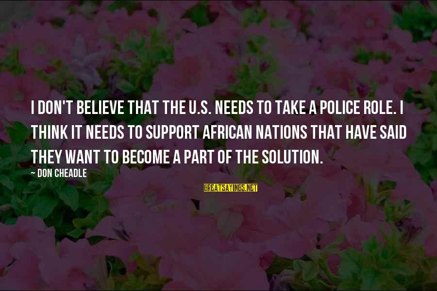 Don Cheadle Sayings By Don Cheadle: I don't believe that the U.S. needs to take a police role. I think it