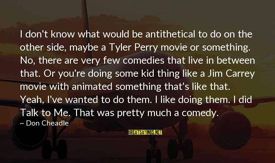 Don Cheadle Sayings By Don Cheadle: I don't know what would be antithetical to do on the other side, maybe a