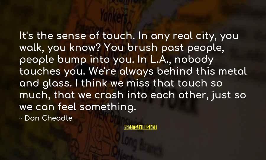 Don Cheadle Sayings By Don Cheadle: It's the sense of touch. In any real city, you walk, you know? You brush