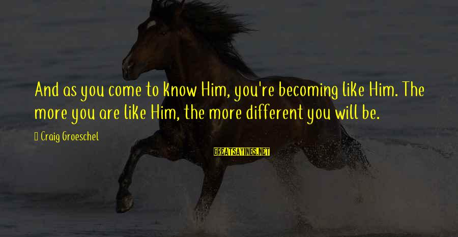 Don Everly Sayings By Craig Groeschel: And as you come to know Him, you're becoming like Him. The more you are