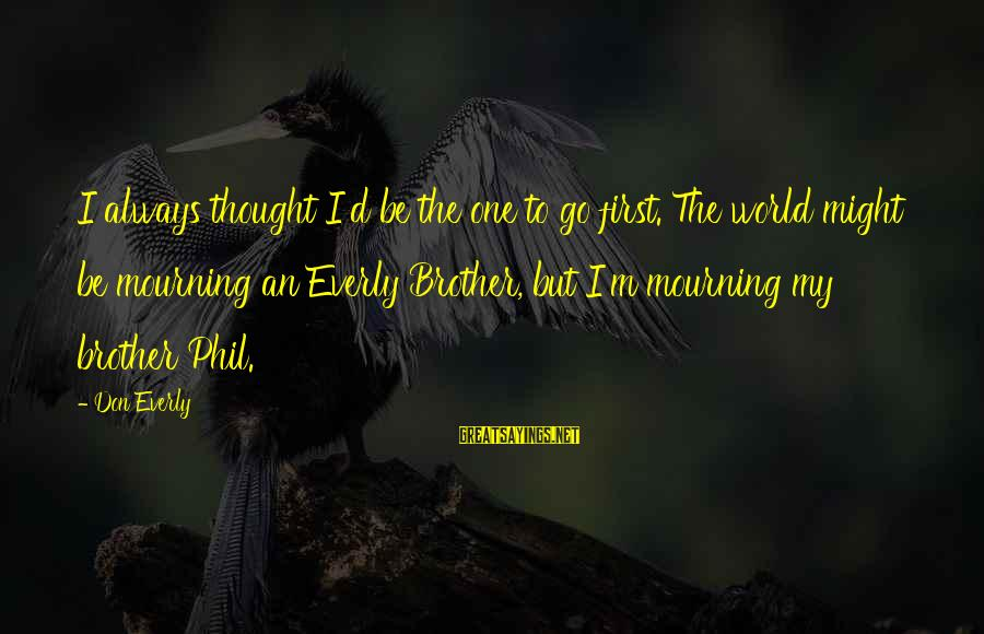 Don Everly Sayings By Don Everly: I always thought I'd be the one to go first. The world might be mourning