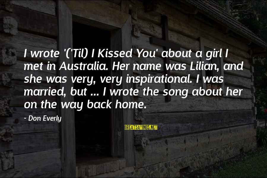 Don Everly Sayings By Don Everly: I wrote '('Til) I Kissed You' about a girl I met in Australia. Her name