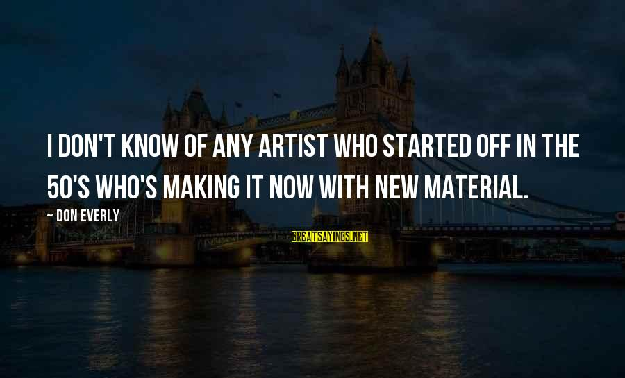 Don Everly Sayings By Don Everly: I don't know of any artist who started off in the 50's who's making it