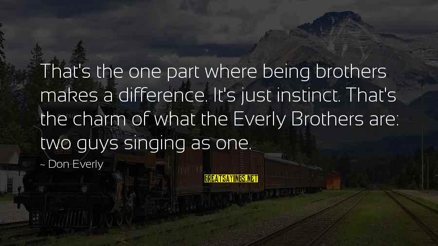 Don Everly Sayings By Don Everly: That's the one part where being brothers makes a difference. It's just instinct. That's the