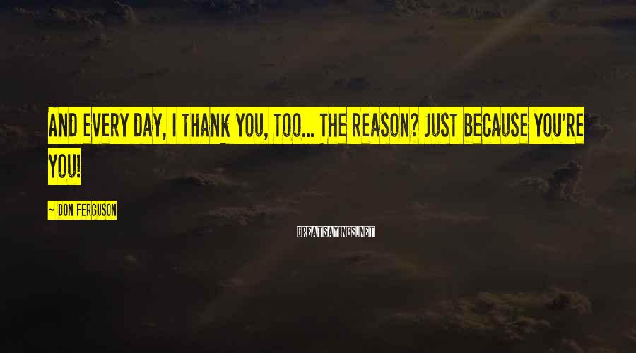 Don Ferguson Sayings: And every day, I thank you, too... The reason? Just because you're you!