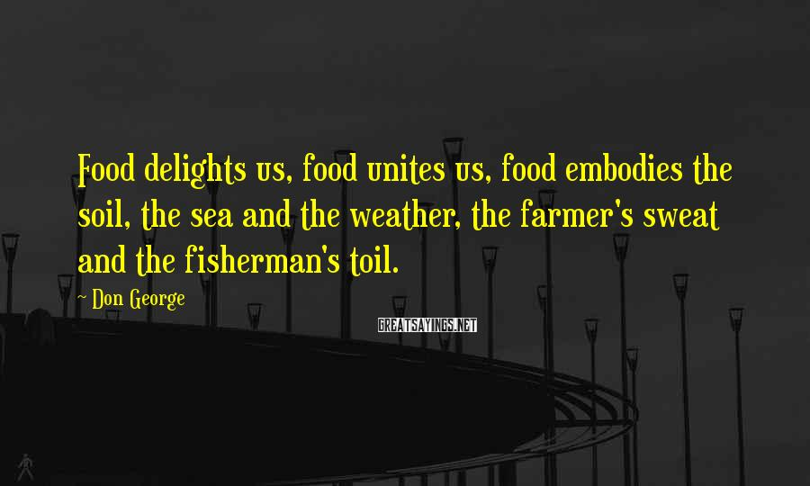 Don George Sayings: Food delights us, food unites us, food embodies the soil, the sea and the weather,