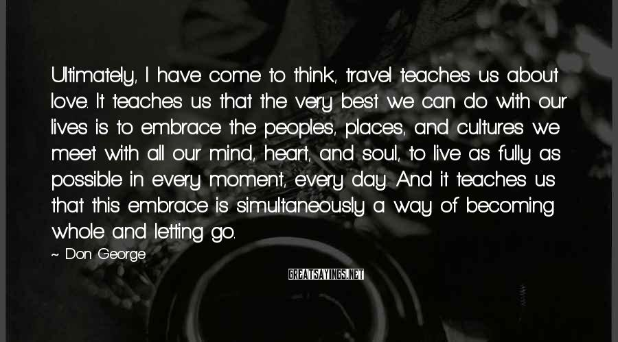Don George Sayings: Ultimately, I have come to think, travel teaches us about love. It teaches us that