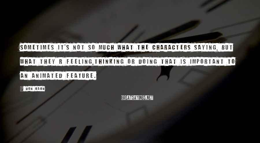 Don Hahn Sayings: sometimes it's not so much what the characters saying, but what they r feeling,thinking or