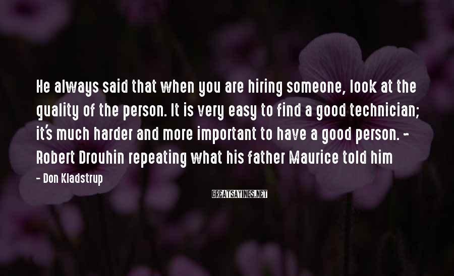 Don Kladstrup Sayings: He always said that when you are hiring someone, look at the quality of the