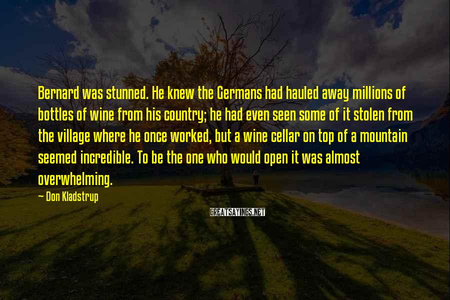 Don Kladstrup Sayings: Bernard was stunned. He knew the Germans had hauled away millions of bottles of wine