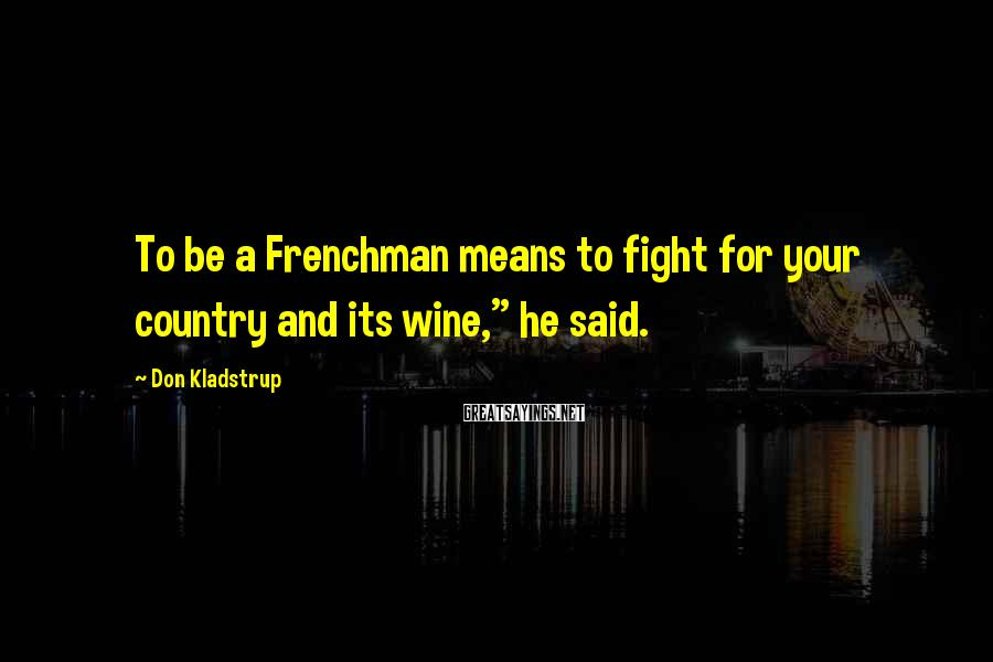 "Don Kladstrup Sayings: To be a Frenchman means to fight for your country and its wine,"" he said."