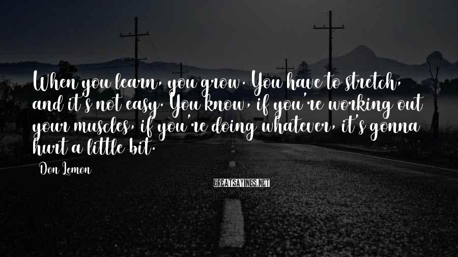 Don Lemon Sayings: When you learn, you grow. You have to stretch, and it's not easy. You know,