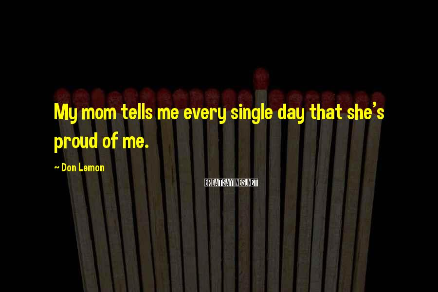 Don Lemon Sayings: My mom tells me every single day that she's proud of me.