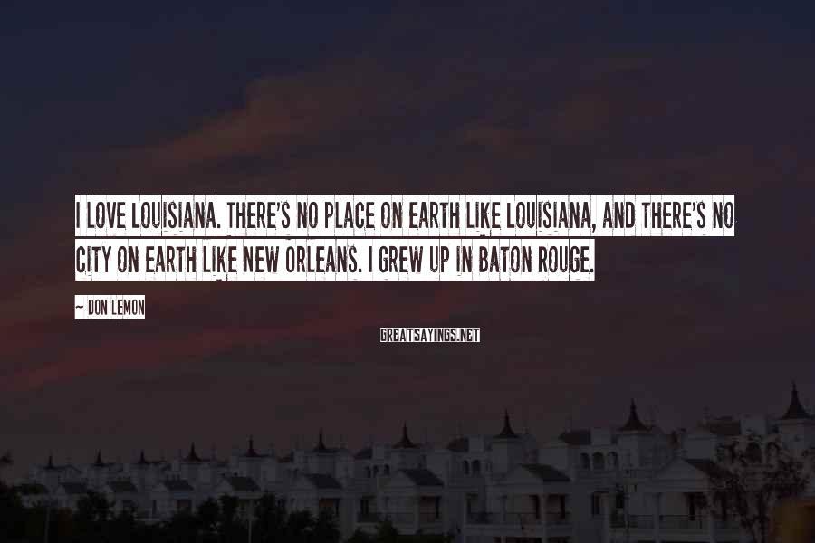 Don Lemon Sayings: I love Louisiana. There's no place on earth like Louisiana, and there's no city on