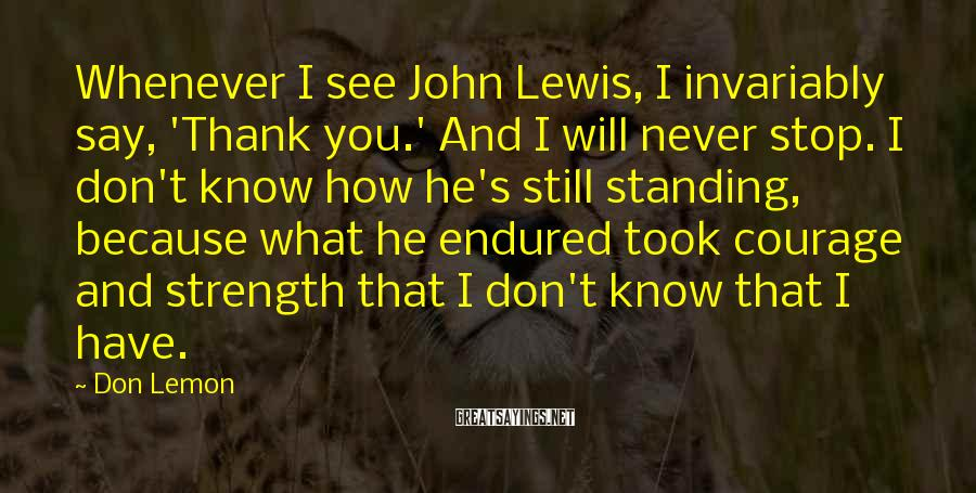 Don Lemon Sayings: Whenever I see John Lewis, I invariably say, 'Thank you.' And I will never stop.