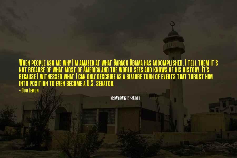 Don Lemon Sayings: When people ask me why I'm amazed at what Barack Obama has accomplished, I tell