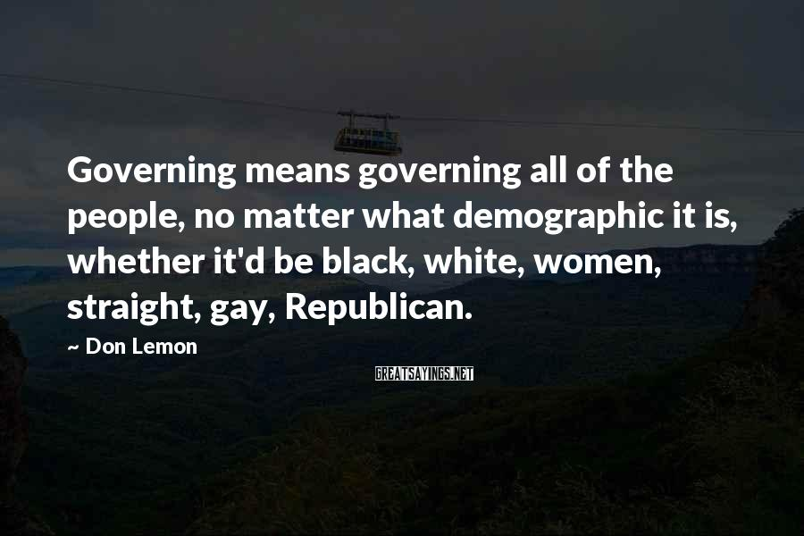 Don Lemon Sayings: Governing means governing all of the people, no matter what demographic it is, whether it'd