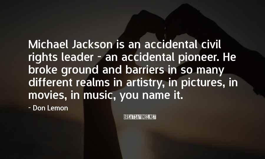 Don Lemon Sayings: Michael Jackson is an accidental civil rights leader - an accidental pioneer. He broke ground