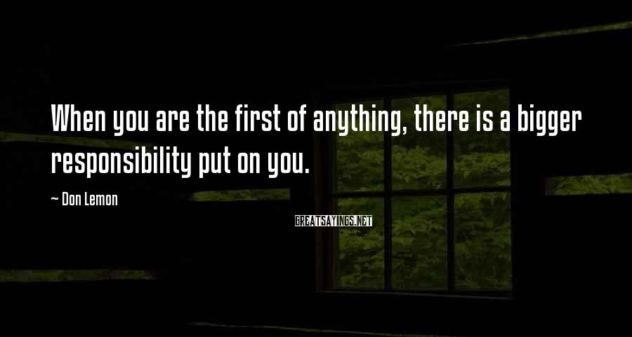 Don Lemon Sayings: When you are the first of anything, there is a bigger responsibility put on you.