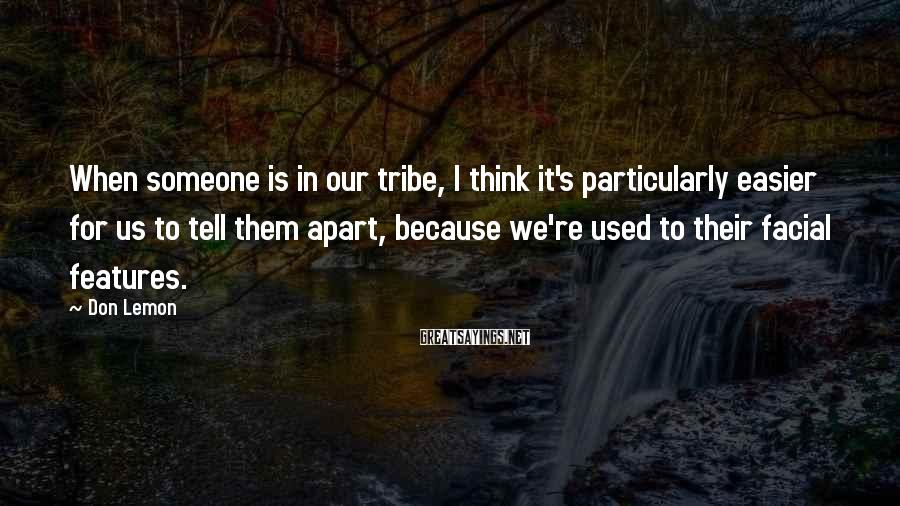 Don Lemon Sayings: When someone is in our tribe, I think it's particularly easier for us to tell