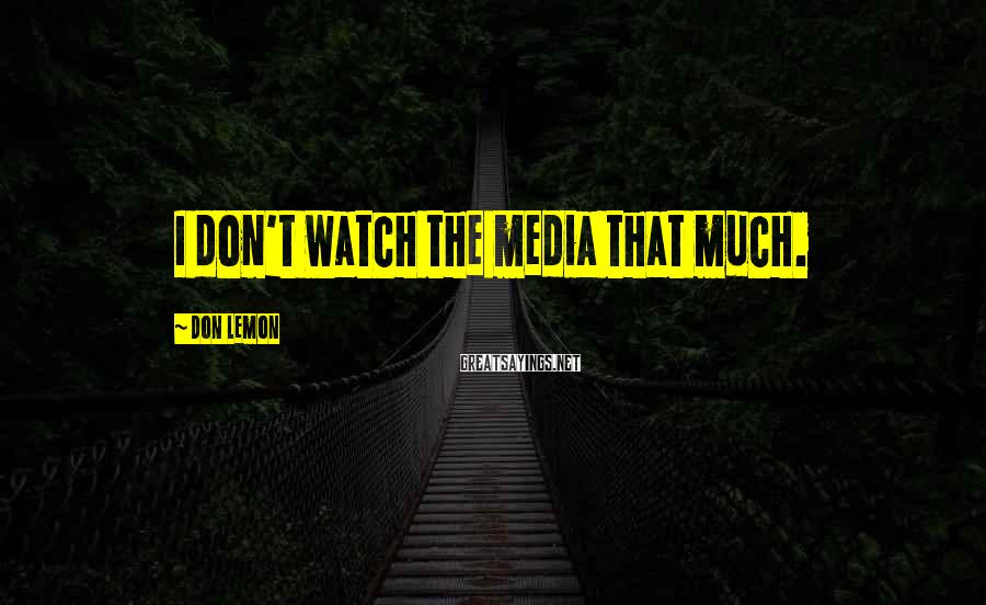 Don Lemon Sayings: I don't watch the media that much.