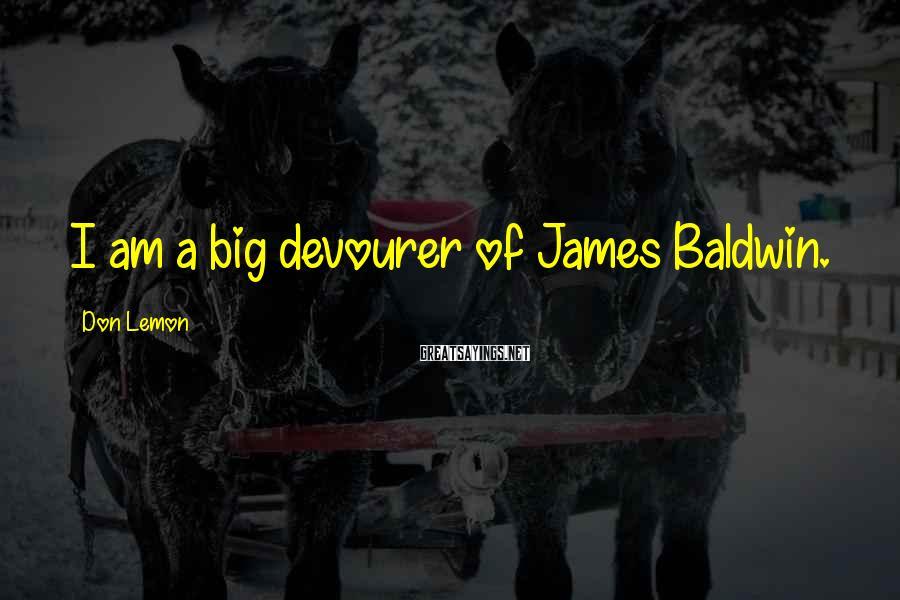 Don Lemon Sayings: I am a big devourer of James Baldwin.