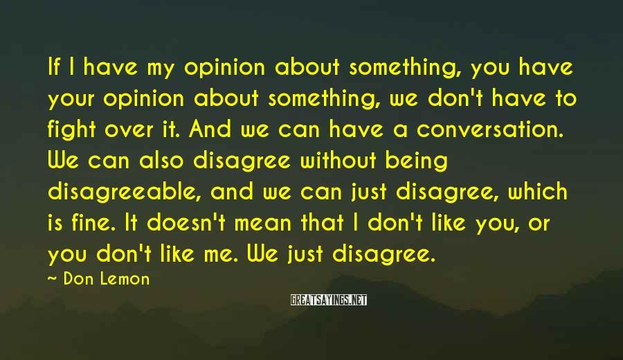 Don Lemon Sayings: If I have my opinion about something, you have your opinion about something, we don't