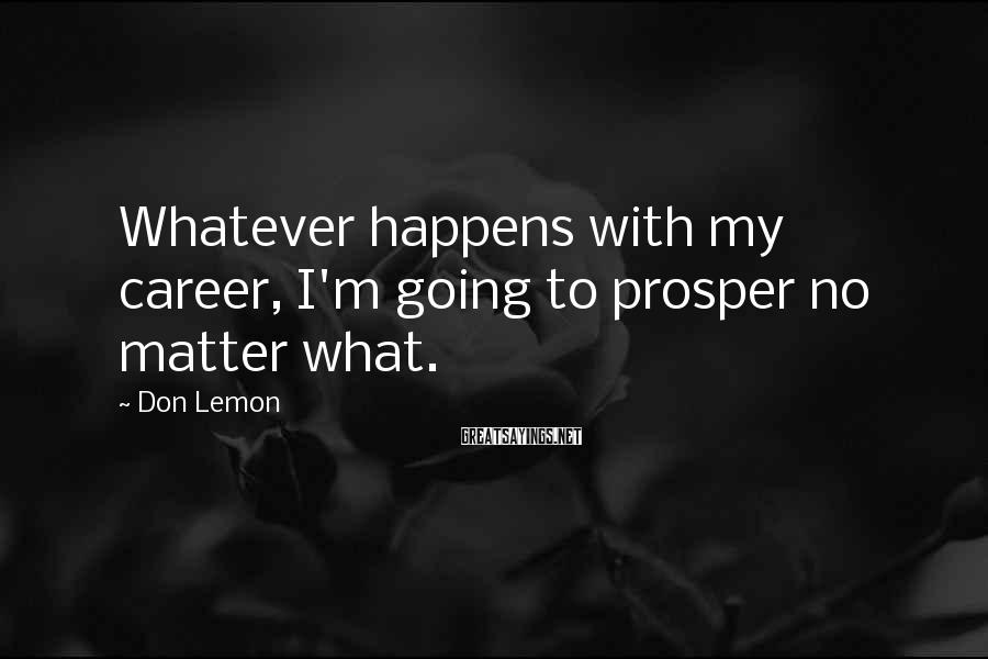 Don Lemon Sayings: Whatever happens with my career, I'm going to prosper no matter what.