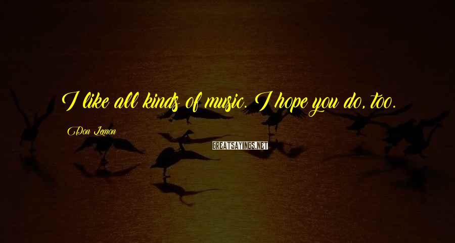 Don Lemon Sayings: I like all kinds of music. I hope you do, too.