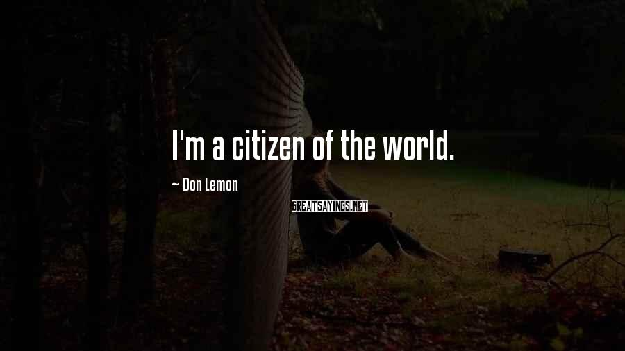 Don Lemon Sayings: I'm a citizen of the world.