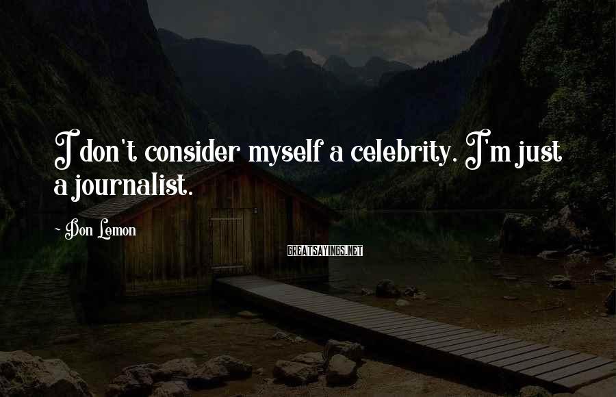 Don Lemon Sayings: I don't consider myself a celebrity. I'm just a journalist.