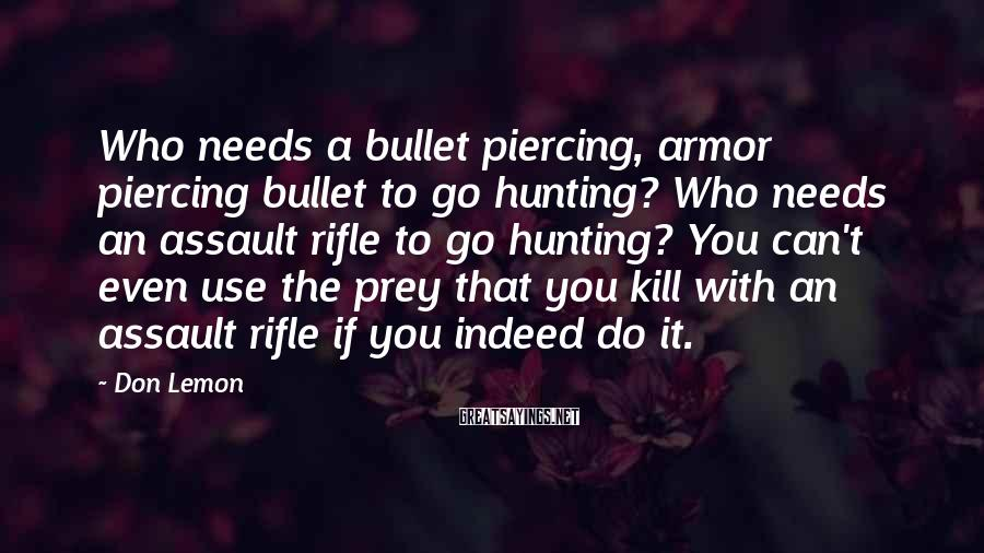 Don Lemon Sayings: Who needs a bullet piercing, armor piercing bullet to go hunting? Who needs an assault