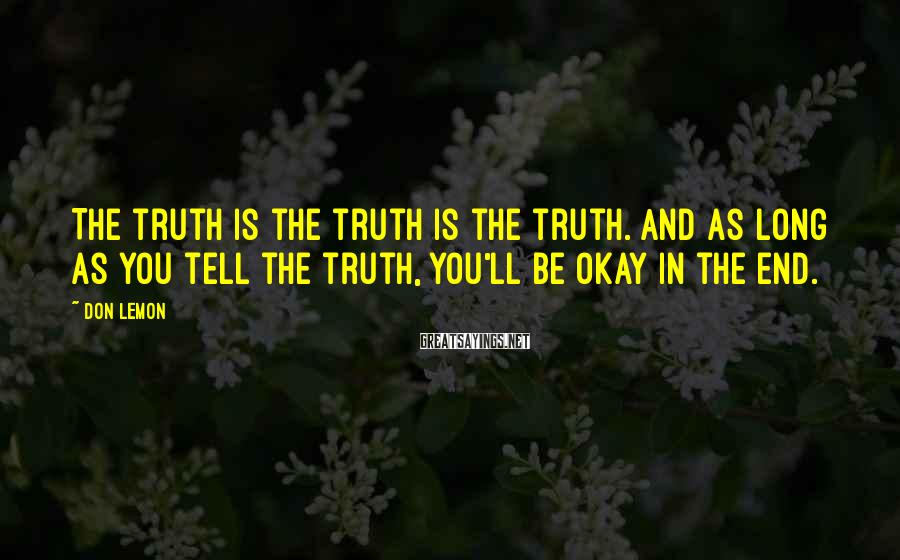 Don Lemon Sayings: The truth is the truth is the truth. And as long as you tell the