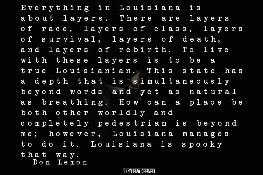 Don Lemon Sayings: Everything in Louisiana is about layers. There are layers of race, layers of class, layers