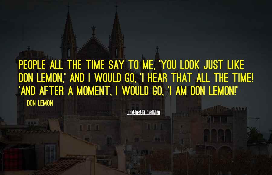 Don Lemon Sayings: People all the time say to me, 'You look just like Don Lemon,' and I