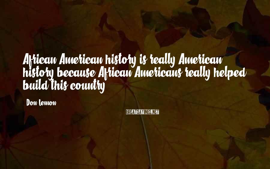 Don Lemon Sayings: African American history is really American history because African Americans really helped build this country.
