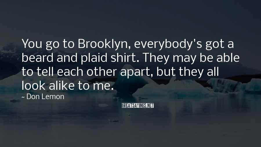 Don Lemon Sayings: You go to Brooklyn, everybody's got a beard and plaid shirt. They may be able