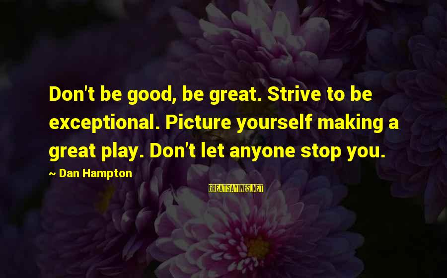 Don Let Anyone Stop You Sayings By Dan Hampton: Don't be good, be great. Strive to be exceptional. Picture yourself making a great play.