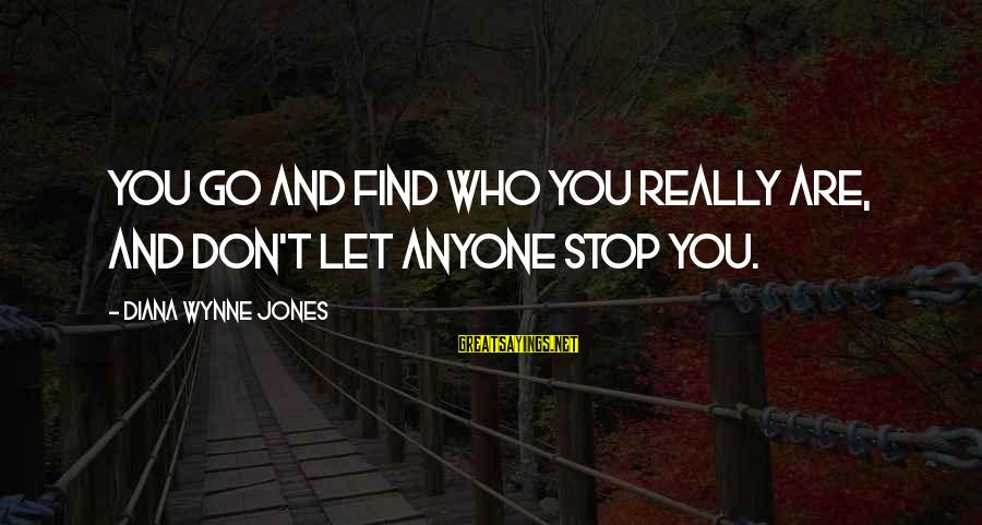 Don Let Anyone Stop You Sayings By Diana Wynne Jones: You go and find who you really are, and don't let anyone stop you.