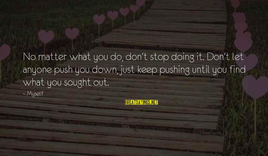 Don Let Anyone Stop You Sayings By Myself: No matter what you do, don't stop doing it. Don't let anyone push you down,