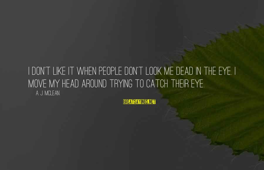 Don Mclean Sayings By A. J. McLean: I don't like it when people don't look me dead in the eye. I move