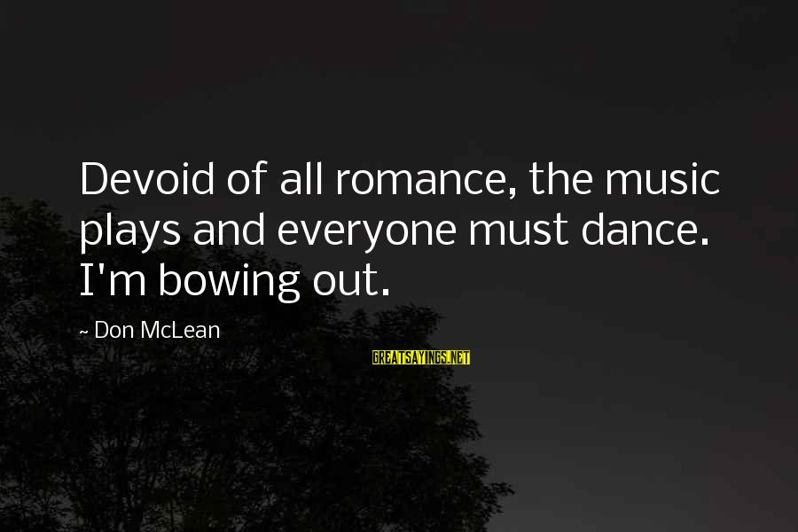 Don Mclean Sayings By Don McLean: Devoid of all romance, the music plays and everyone must dance. I'm bowing out.