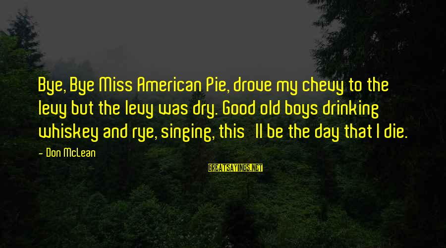 Don Mclean Sayings By Don McLean: Bye, Bye Miss American Pie, drove my chevy to the levy but the levy was