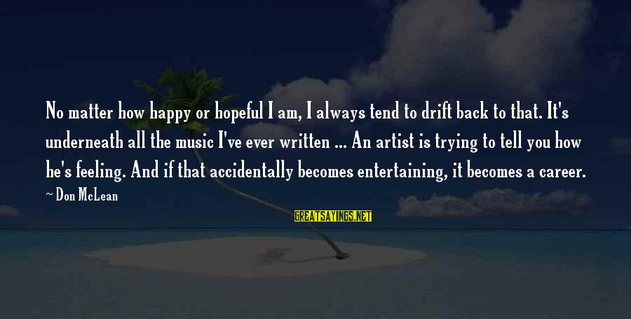 Don Mclean Sayings By Don McLean: No matter how happy or hopeful I am, I always tend to drift back to