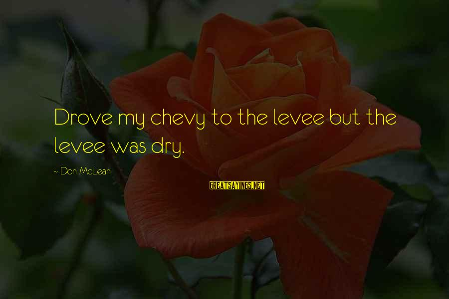 Don Mclean Sayings By Don McLean: Drove my chevy to the levee but the levee was dry.