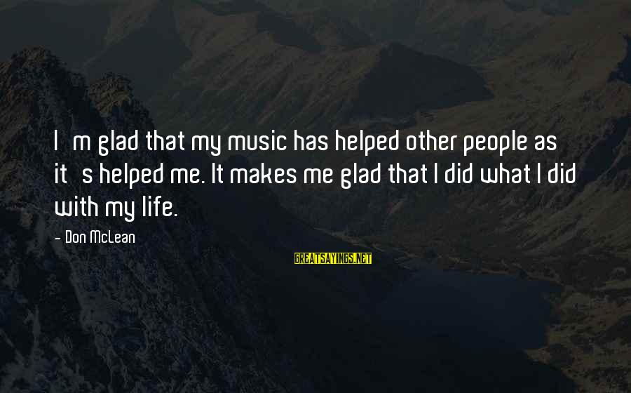 Don Mclean Sayings By Don McLean: I'm glad that my music has helped other people as it's helped me. It makes