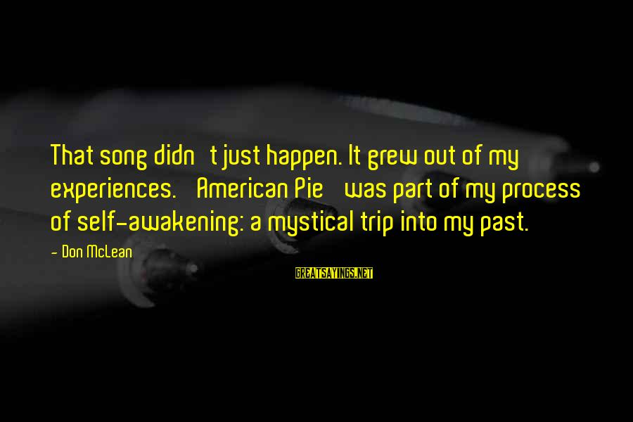 Don Mclean Sayings By Don McLean: That song didn't just happen. It grew out of my experiences. 'American Pie' was part