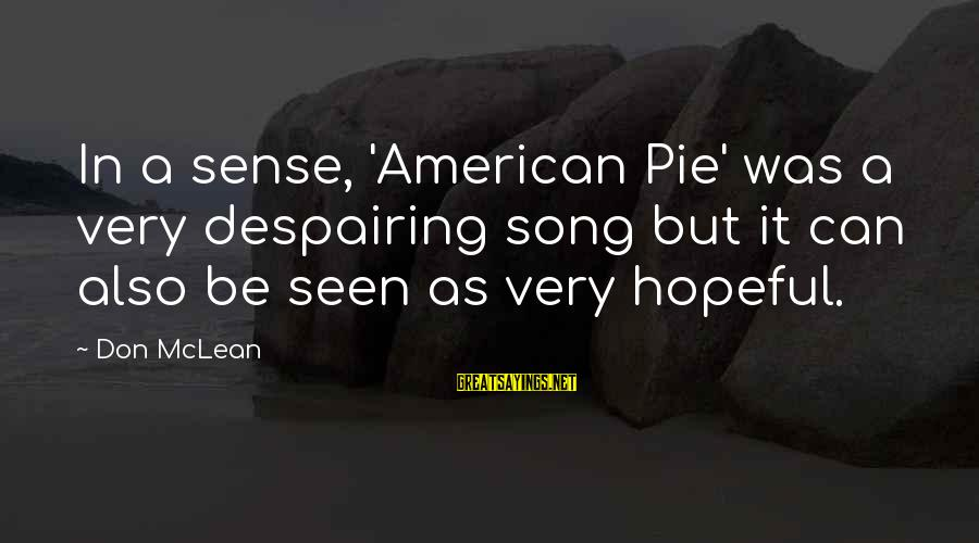 Don Mclean Sayings By Don McLean: In a sense, 'American Pie' was a very despairing song but it can also be